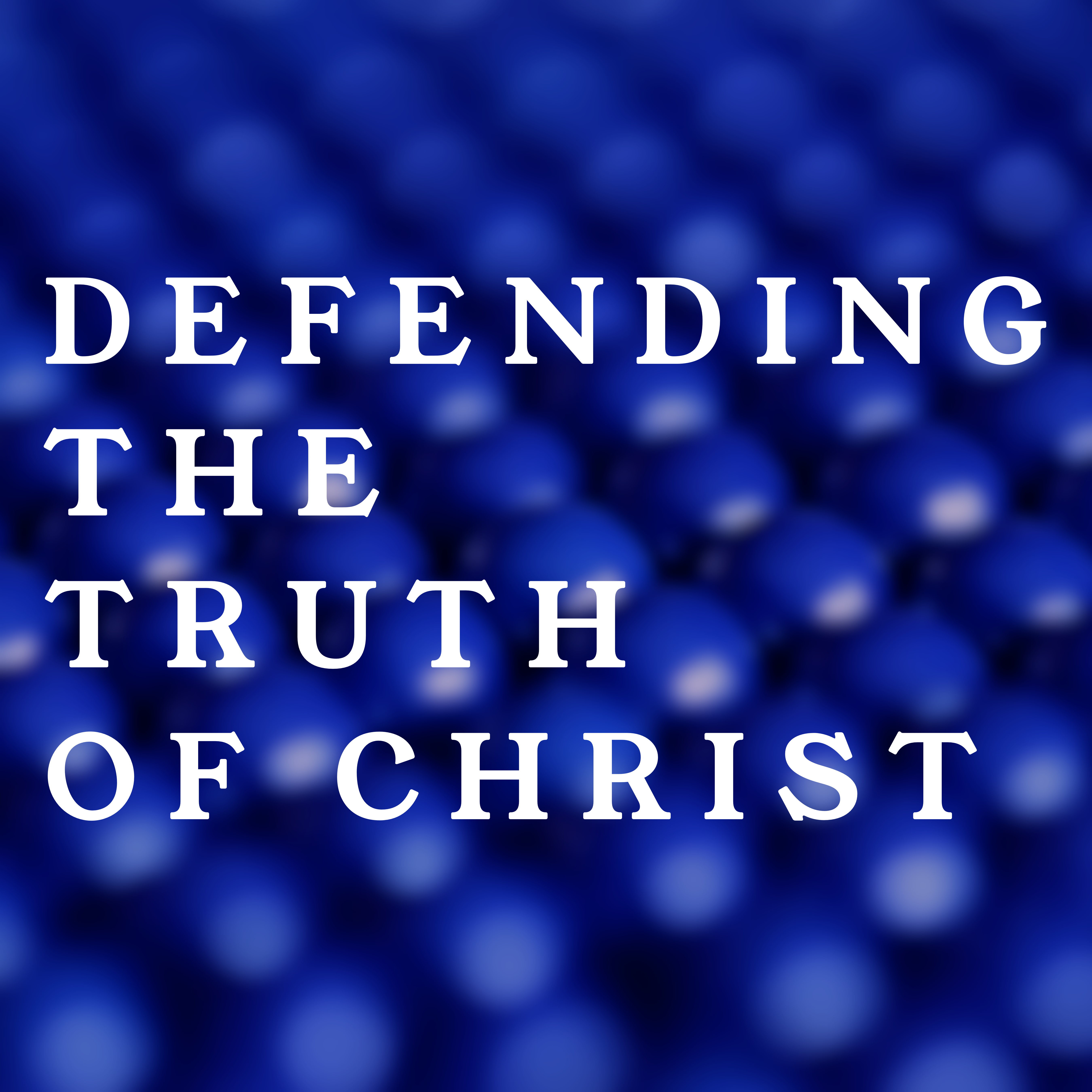 Defending the Truth of Christ