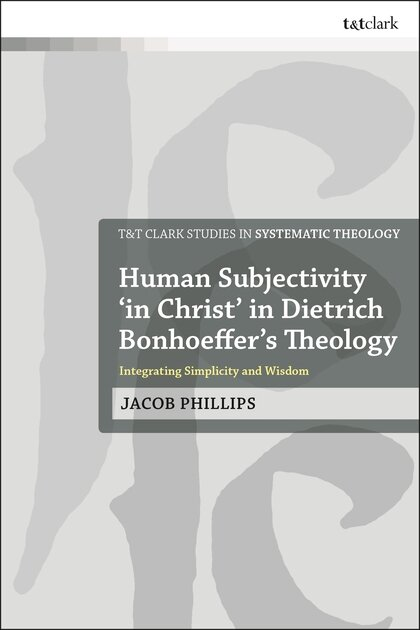 Human Subjectivity 'in Christ' in Dietrich Bonhoeffer's Theology: Integrating Simplicity and Wisdom (T&T Clark Studies in Systematic Theology)