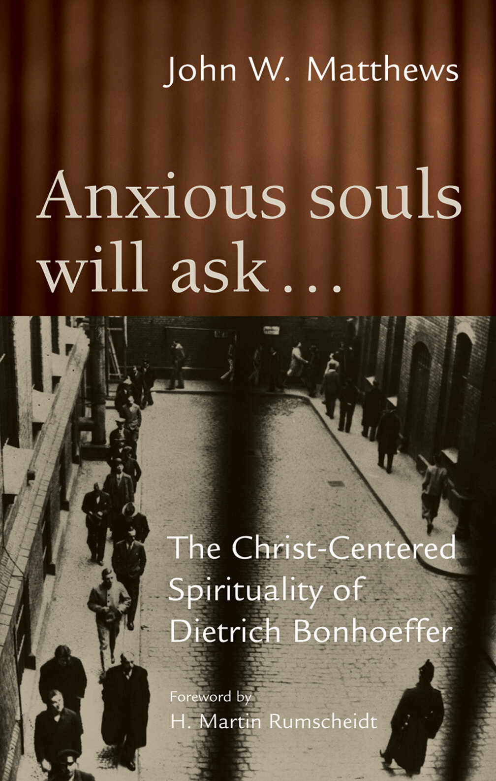 Anxious Souls Will Ask... The Christ-Centered Spirituality of Dietrich Bonhoeffer