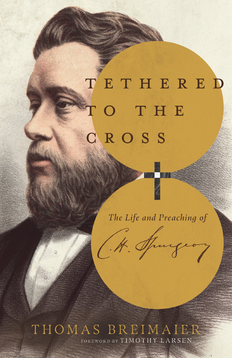 Tethered to the Cross: The Life and Preaching of Charles H. Spurgeon