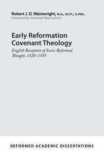 Early Reformation Covenant Theology: English Reception of Swiss Reformed Thought, 1520–1555 (Reformed Academic Dissertations)