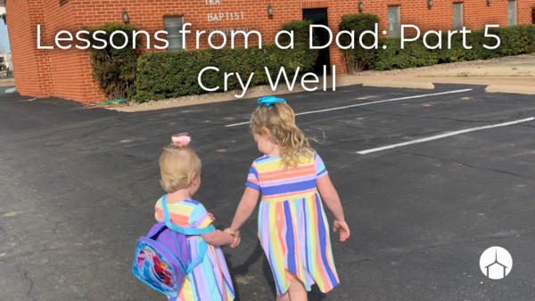 Lessons from a Dad: Part 5 Cry Well