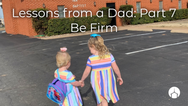 Lessons from a Dad: Part 7 Be Firm