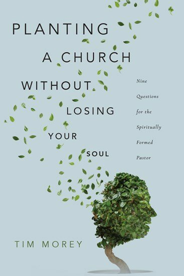 Planting a Church without Losing Your Soul: Nine Questions for the Spiritually Formed Pastor