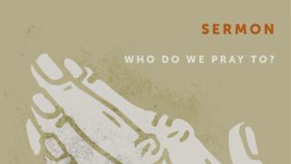 Who Do We Pray To?