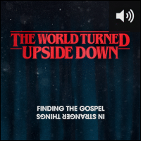 The World Turned Upside Down: Finding the Gospel in Stranger Things (Video Series) (Audio)