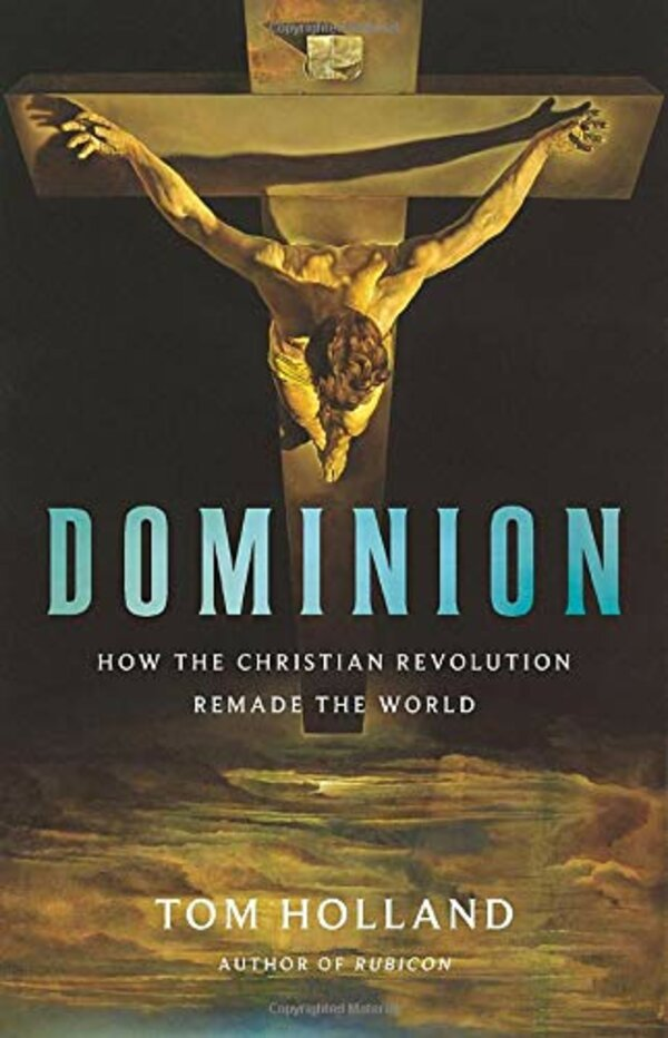 Dominion: How the Christian Revolution Remade the World by Tom Holland