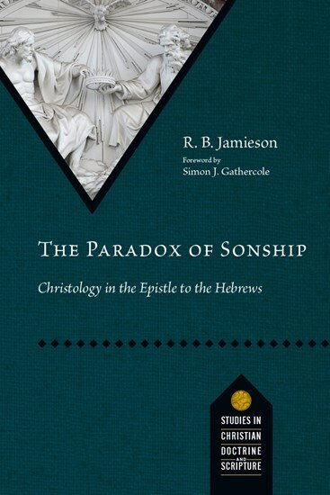 The Paradox of Sonship: Christology in the Epistle to the Hebrews (Studies in Christian Doctrine and Scripture)