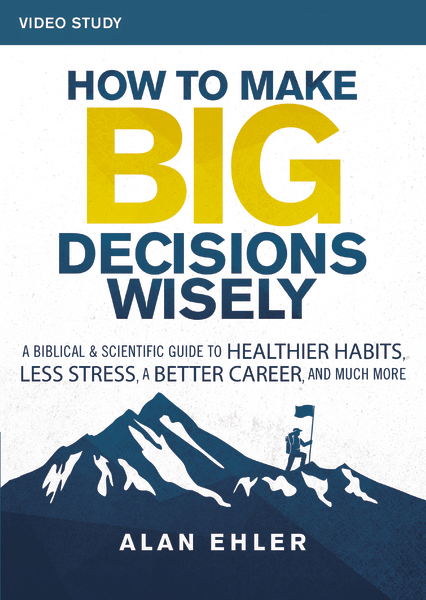 How to Make Big Decisions Wisely, Video Study: A Biblical and Scientific Guide to Healthier Habits, Less Stress, A Better Career, and Much More