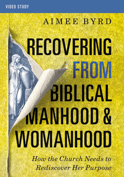 Recovering from Biblical Manhood and Womanhood, Video Study: How the Church Needs to Rediscover Her Purpose