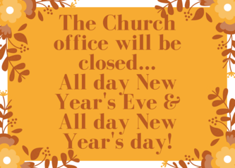 The Church office will be closed... All day New Year's Eve & All day New Year's day!