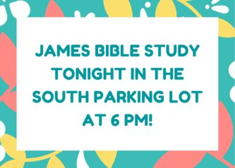 james bible study tonight in the south parking lot at 6 pm!