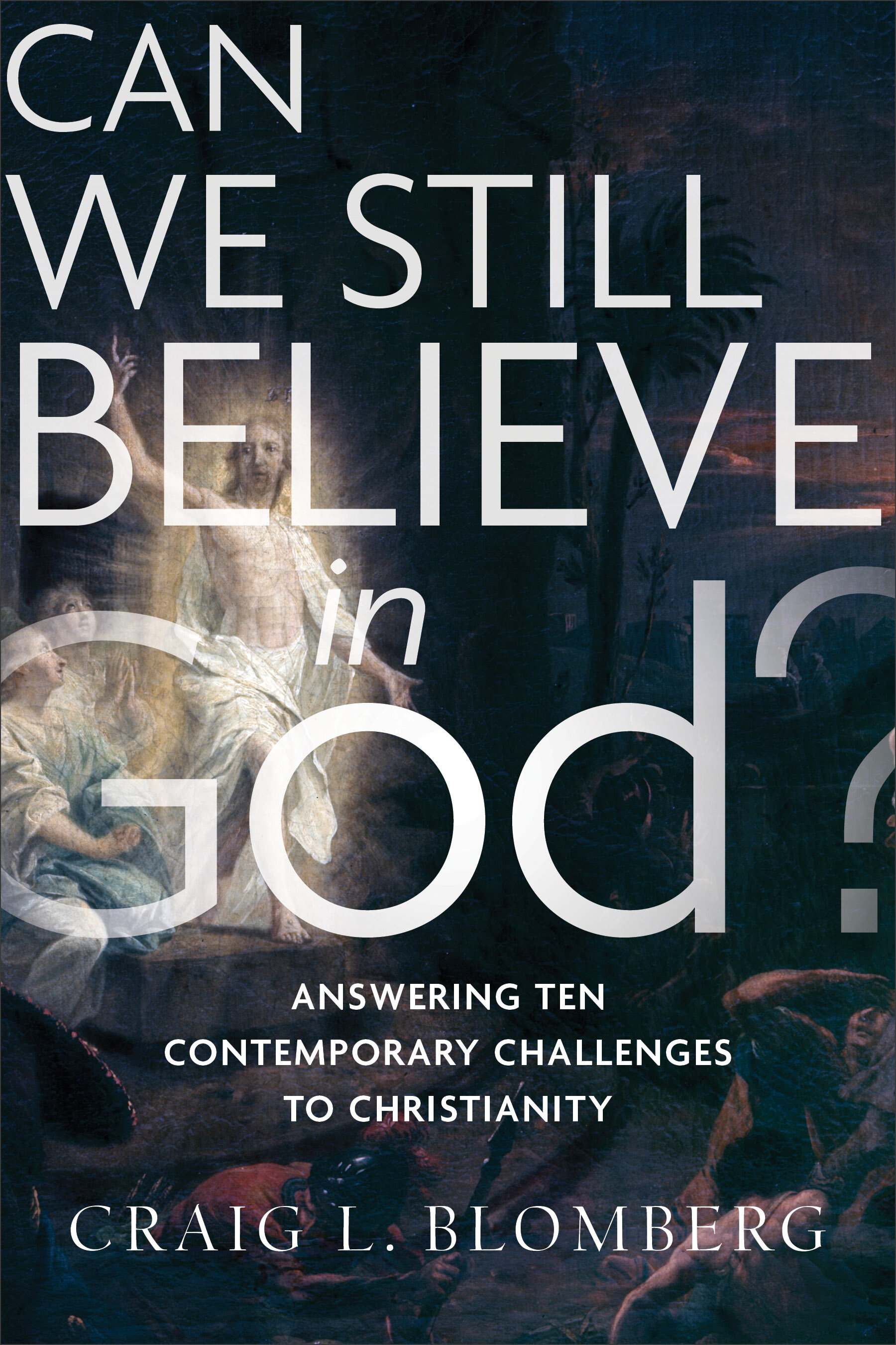 Can We Still Believe in God? Answering Ten Contemporary Challenges to Christianity