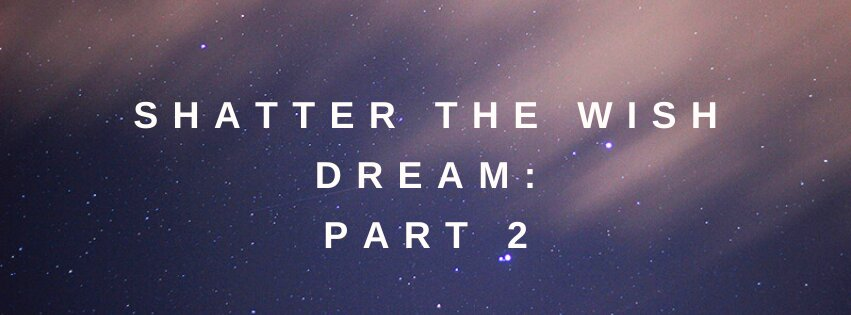 Shatter the Wish Dream: Part 2