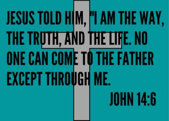"jesus told Him, ""i am the way, the truth, and the life. no one can come to the father except through me. john 14:6"