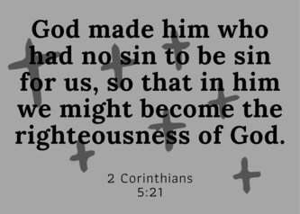 God made him who had not sin to be sin for us, so that in him we might become the righteousness of God.