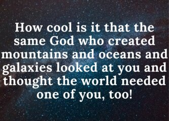 How cool is it that the same God who created mountains and oceans and galaxies looked at you and thought the world needed one of you, too!