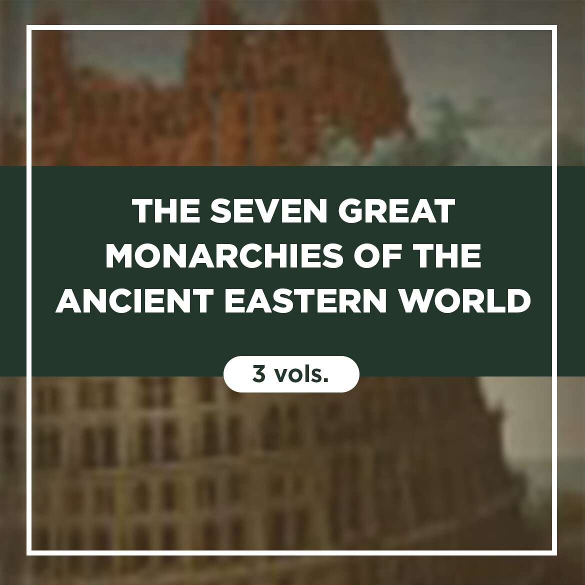 The Seven Great Monarchies of the Ancient Eastern World (3 vols.)