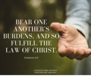 Bear one another's burdens, and so fulfill the law of Christ.