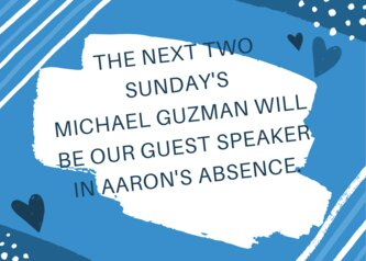 THE NEXT TWO SUNDAY'S MICHAEL GUZMAN WILL BE OUR GUEST SPEAKER FOR THE NEXT TWO WEEKS IN AARON'S ABSENCE.