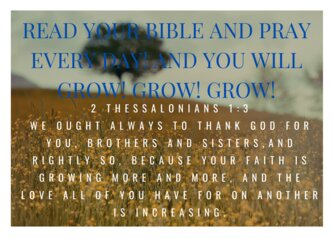 READ YOUR BIBLE AND PRAY EVERY DAY! AND YOU WILL GROW! GROW! GROW!