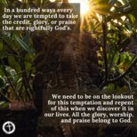 In a hundred ways every day we are tempted to take the credit, glory, or praise that are rightfully God's.