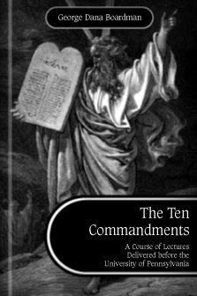 The Ten Commandments: A Course of Lectures Delivered before the University of Pennsylvania