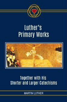Luther's Primary Works: Together with His Shorter and Larger Catechism