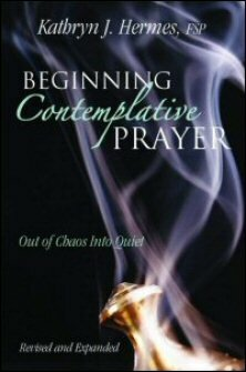 Beginning Contemplative Prayer: Out of Chaos into Quiet