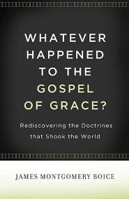 Whatever Happened to The Gospel of Grace? Rediscovering the Doctrines That Shook the World