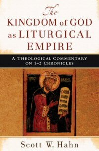 The Kingdom of God as Liturgical Empire: A Theological Commentary on 1–2 Chronicles