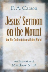 Jesus' Sermon on the Mount and His Confrontation with the World: An Exposition of Matthew 5–10