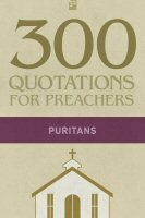 300 Quotations for Preachers from the Puritans