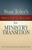 Stan Toler's Practical Guide for Ministry Transition: How to Navigate Pastoral Change Personally and Professionally