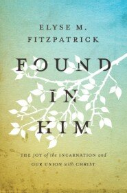 Found in Him: The Joy of the Incarnation and Our Union with Christ