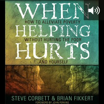 When Helping Hurts: How to Alleviate Poverty without Hurting the Poor . . . and Yourself (audio)