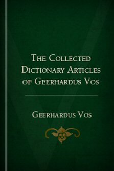The Collected Dictionary Articles of Geerhardus Vos