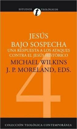 Jesús bajo sospecha: Una respuesta a los ataques contra el Jesús histórico
