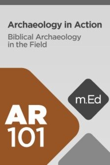 Mobile Ed: AR101 Archaeology in Action: Biblical Archaeology in the Field (3 hour course)