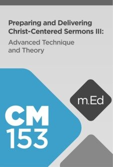 Mobile Ed: CM153 Preparing and Delivering Christ-Centered Sermons III: Advanced Techniques and Theory (11 hour course)