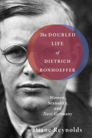 The Doubled Life of Dietrich Bonhoeffer: Women, Sexuality, and Nazi Germany