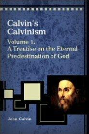 Calvin's Calvinism, Vol. 1: A Treatise on the Eternal Predestination of God