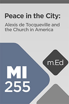 Mobile Ed: MI255 Peace in the City: Alexis de Tocqueville and the Church in America (6 hour course)