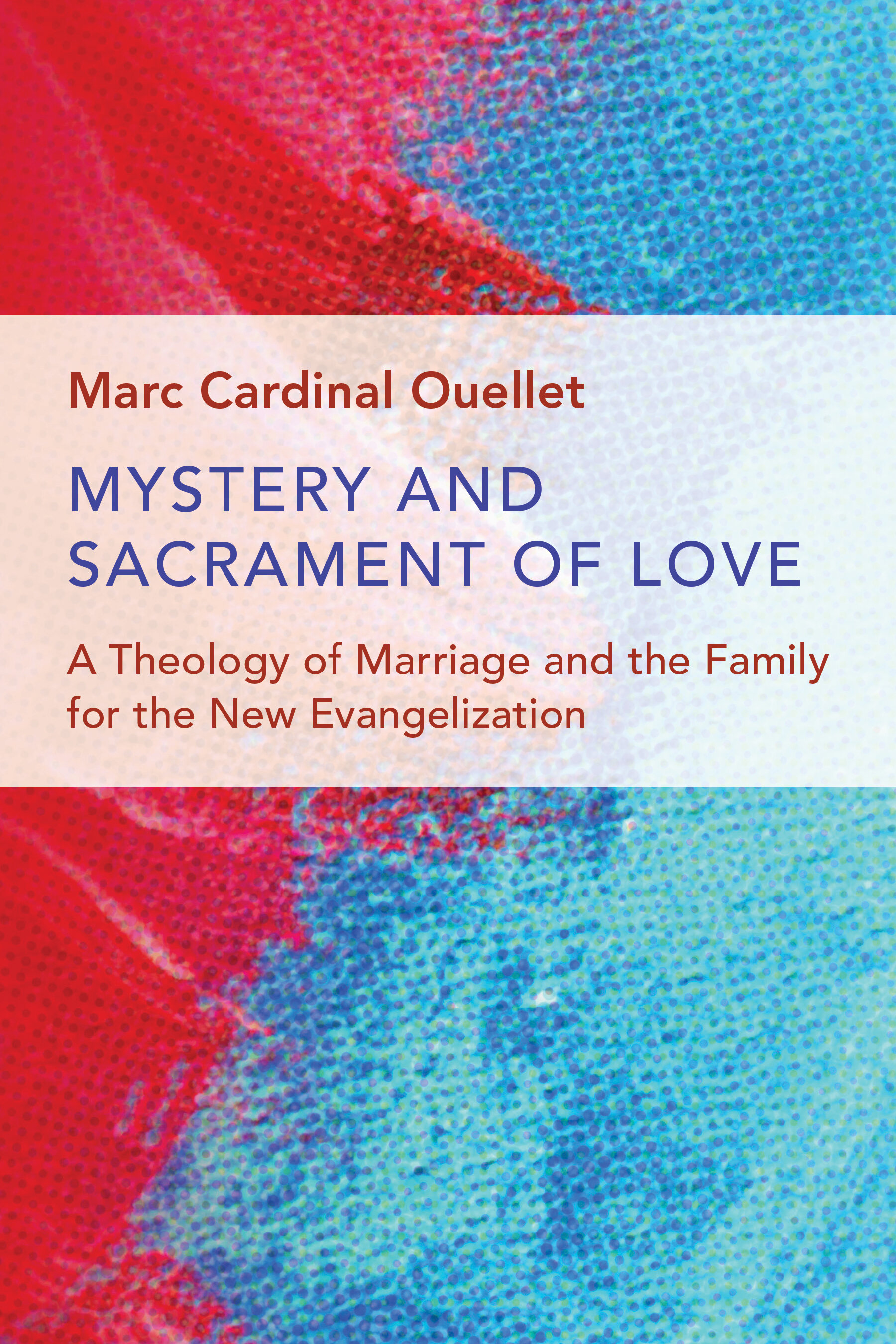 Mystery and Sacrament of Love: A Theology of Marriage and the Family for the New Evangelization