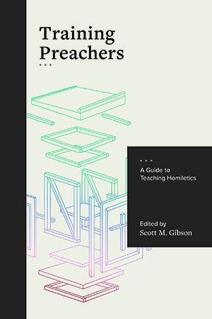 Training Preachers: A Guide to Teaching Homiletics