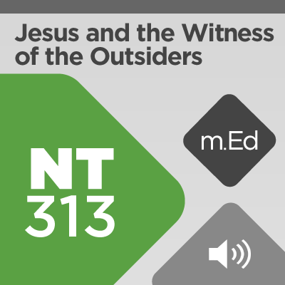Mobile Ed: NT313 Jesus and the Witness of the Outsiders (1 hour course - audio)