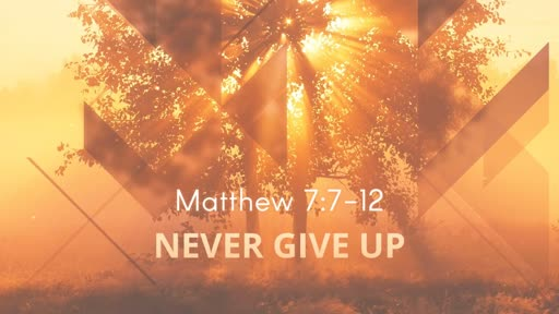 Never Give Up Matthew 7:7-12