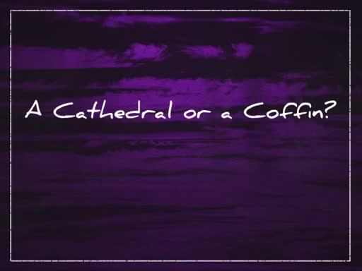 A Cathedral or a Coffin?
