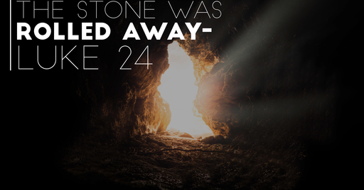 The Stone Was Rolled Away - Luke 24