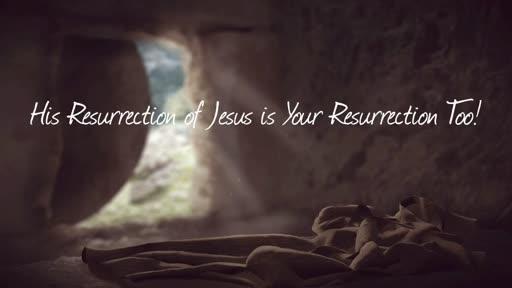 His Resurrection of Jesus is Your Resurrection Too!